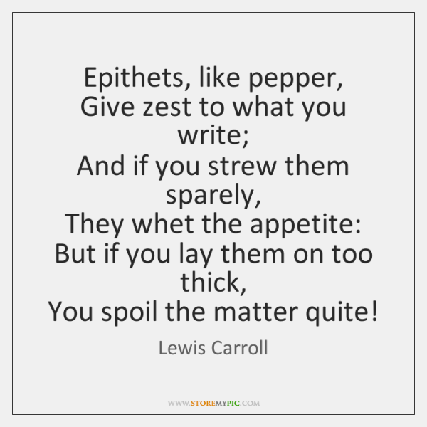 Epithets, like pepper,   Give zest to what you write;   And if you ...