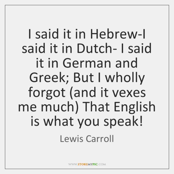 I said it in Hebrew-I said it in Dutch- I said it ...