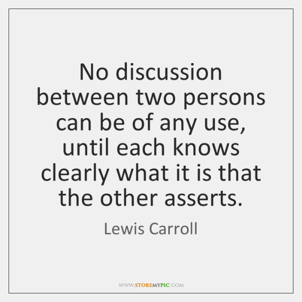 No discussion between two persons can be of any use, until each ...