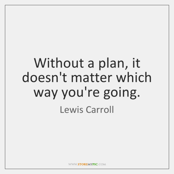 Without a plan, it doesn't matter which way you're going.