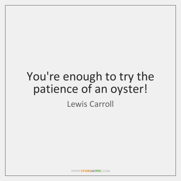 You're enough to try the patience of an oyster!