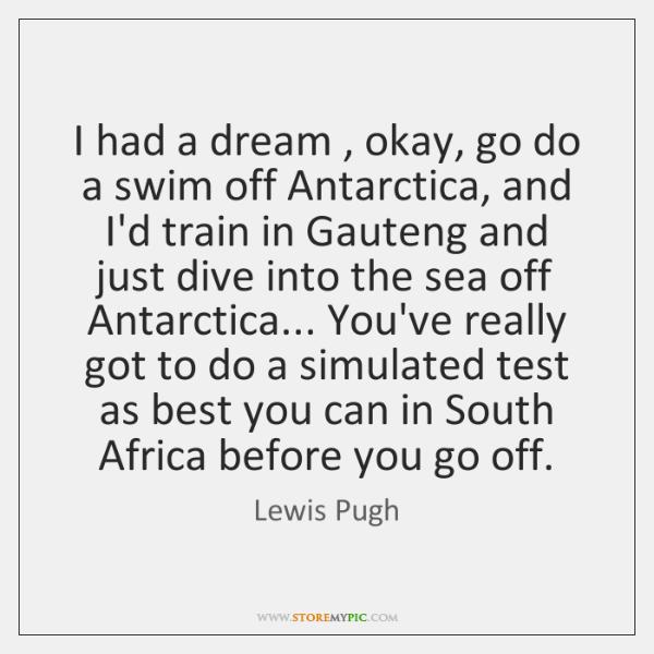 I had a dream , okay, go do a swim off Antarctica, and ...