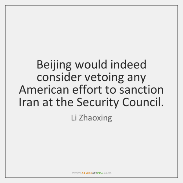 Beijing would indeed consider vetoing any American effort to sanction Iran at ...