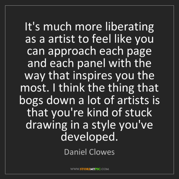 Daniel Clowes: It's much more liberating as a artist to feel like you...