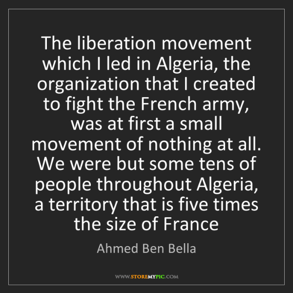 Ahmed Ben Bella: The liberation movement which I led in Algeria, the organization...