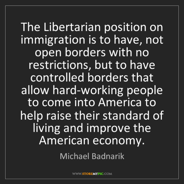 Michael Badnarik: The Libertarian position on immigration is to have, not...