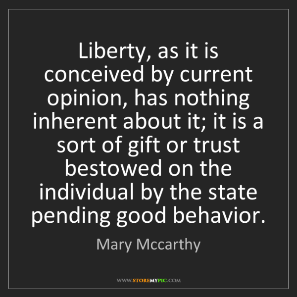 Mary Mccarthy: Liberty, as it is conceived by current opinion, has nothing...