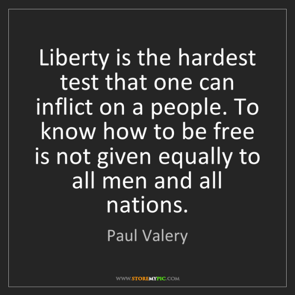Paul Valery: Liberty is the hardest test that one can inflict on a...