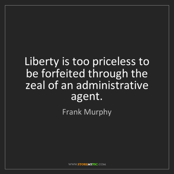 Frank Murphy: Liberty is too priceless to be forfeited through the...