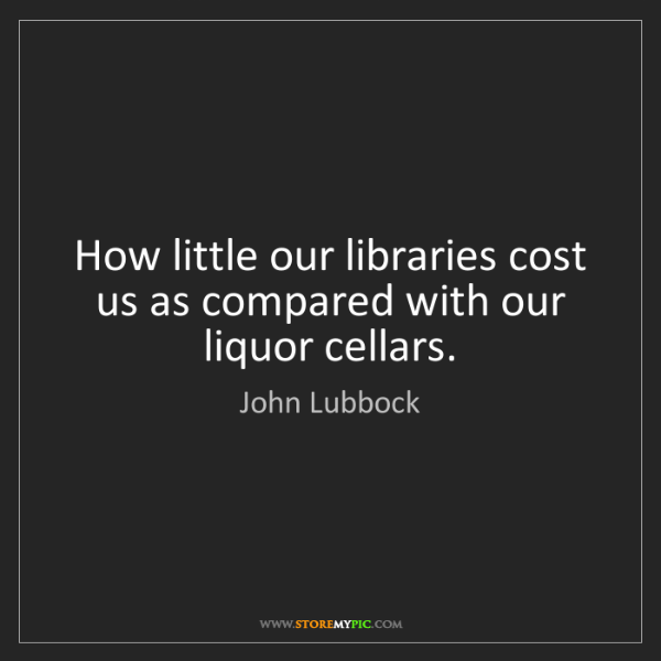 John Lubbock: How little our libraries cost us as compared with our...
