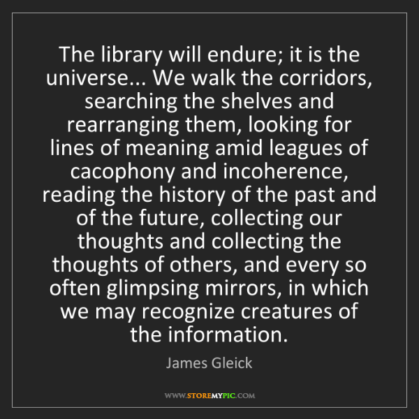 James Gleick: The library will endure; it is the universe... We walk...