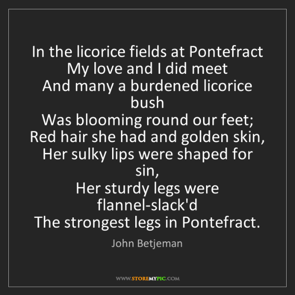 John Betjeman: In the licorice fields at Pontefract   My love and I...