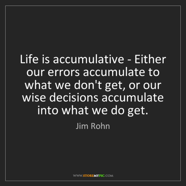 Jim Rohn: Life is accumulative - Either our errors accumulate to...