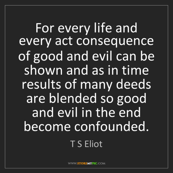 T S Eliot: For every life and every act consequence of good and...