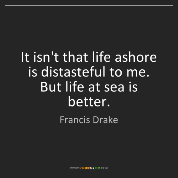 Francis Drake: It isn't that life ashore is distasteful to me. But life...