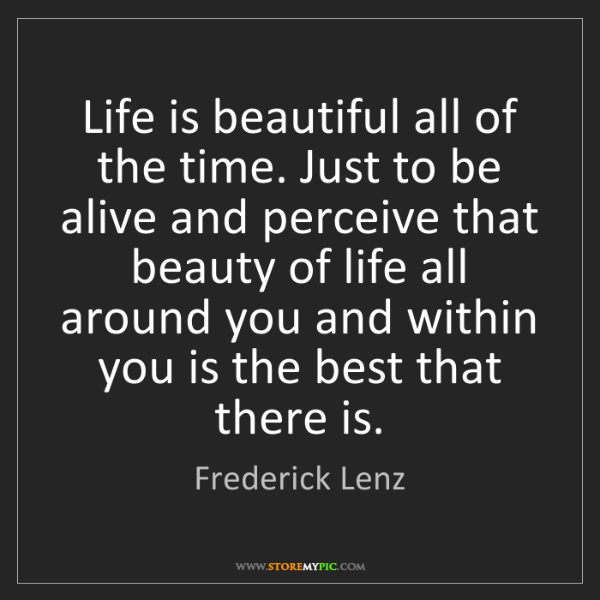 Frederick Lenz: Life is beautiful all of the time. Just to be alive and...