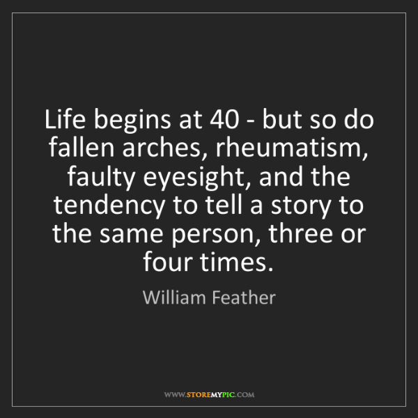 William Feather: Life begins at 40 - but so do fallen arches, rheumatism,...
