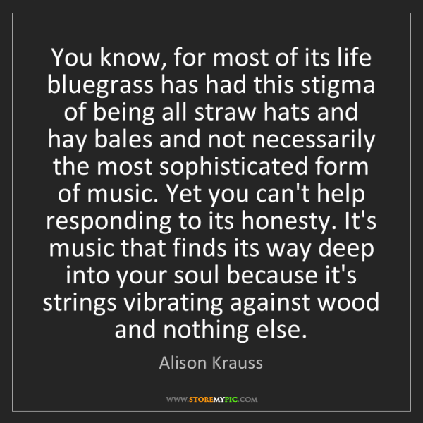 Alison Krauss: You know, for most of its life bluegrass has had this...
