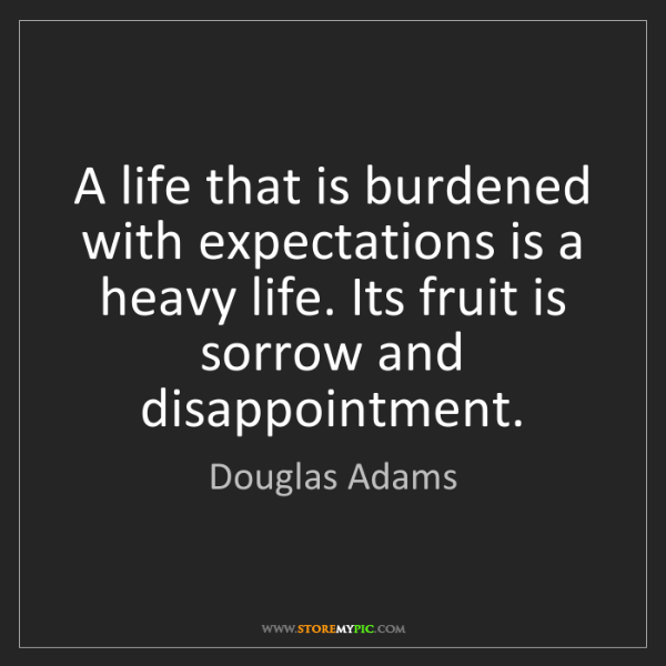 Douglas Adams: A life that is burdened with expectations is a heavy...