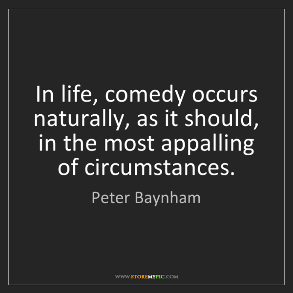 Peter Baynham: In life, comedy occurs naturally, as it should, in the...