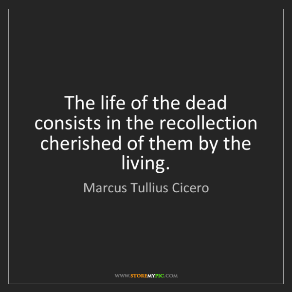 Marcus Tullius Cicero: The life of the dead consists in the recollection cherished...