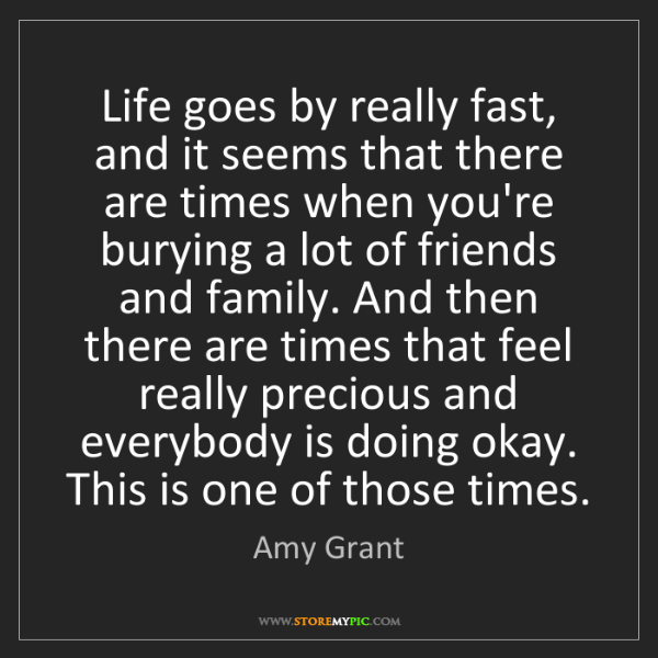 Amy Grant: Life goes by really fast, and it seems that there are...