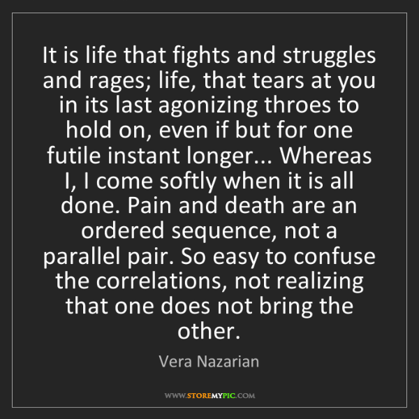 Vera Nazarian: It is life that fights and struggles and rages; life,...