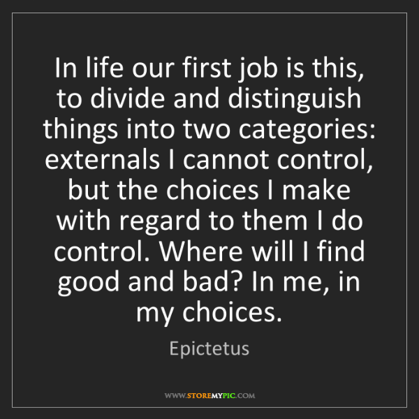 Epictetus: In life our first job is this, to divide and distinguish...