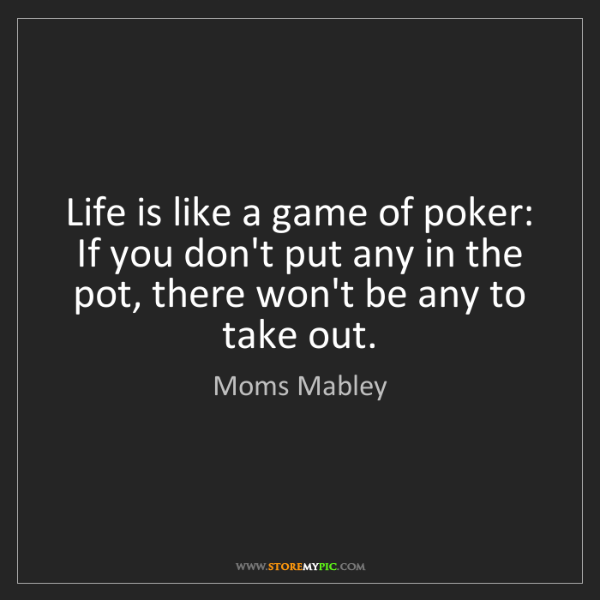 Moms Mabley: Life is like a game of poker: If you don't put any in...