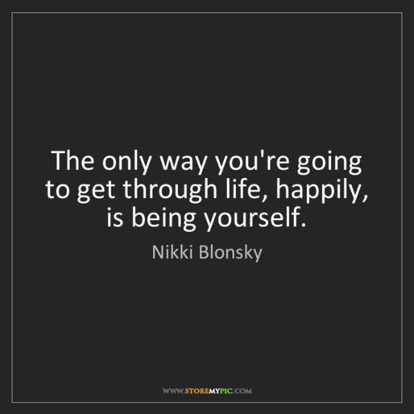 Nikki Blonsky: The only way you're going to get through life, happily,...
