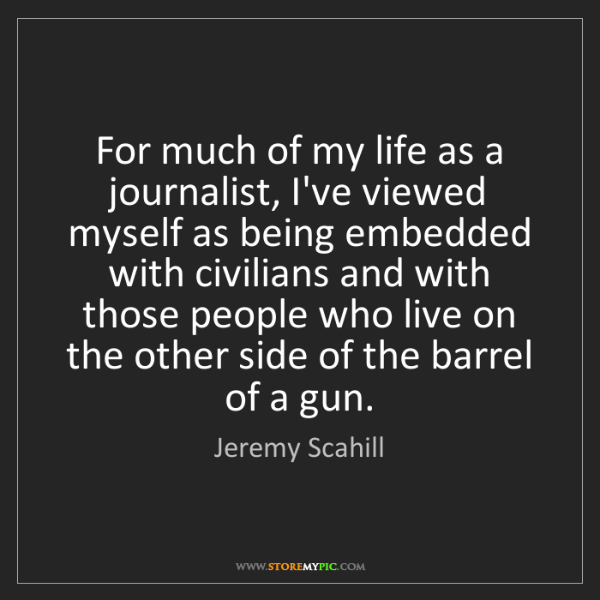 Jeremy Scahill: For much of my life as a journalist, I've viewed myself...