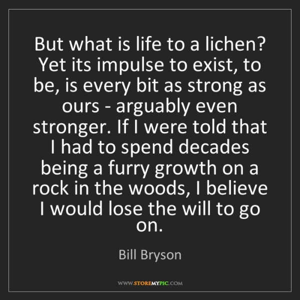 Bill Bryson: But what is life to a lichen? Yet its impulse to exist,...