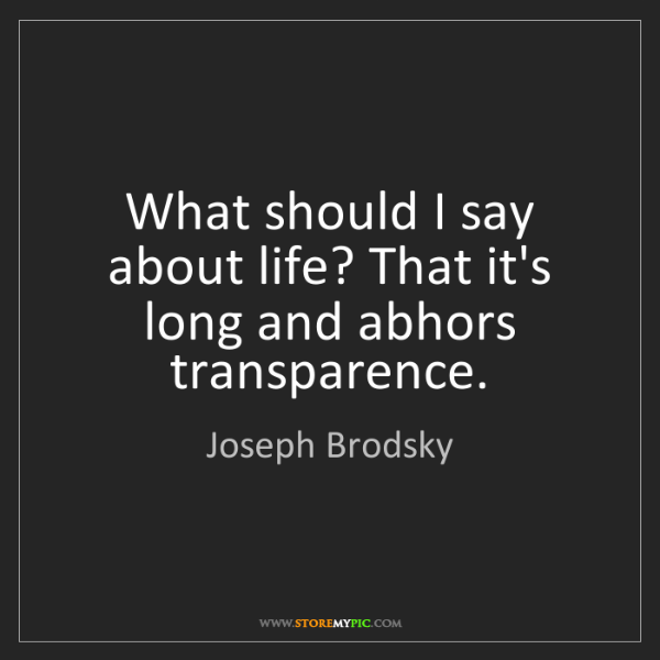 Joseph Brodsky: What should I say about life? That it's long and abhors...