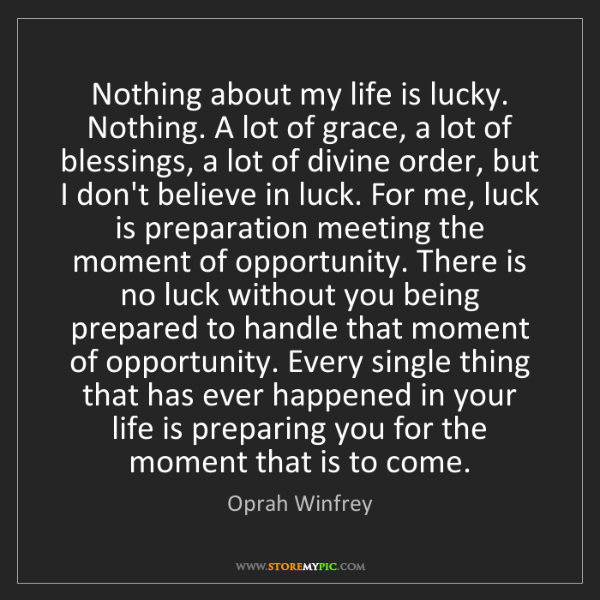 Oprah Winfrey: Nothing about my life is lucky. Nothing. A lot of grace,...