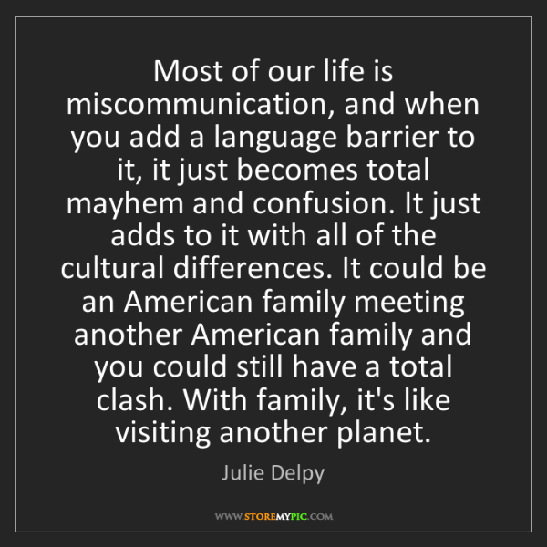 Julie Delpy: Most of our life is miscommunication, and when you add...