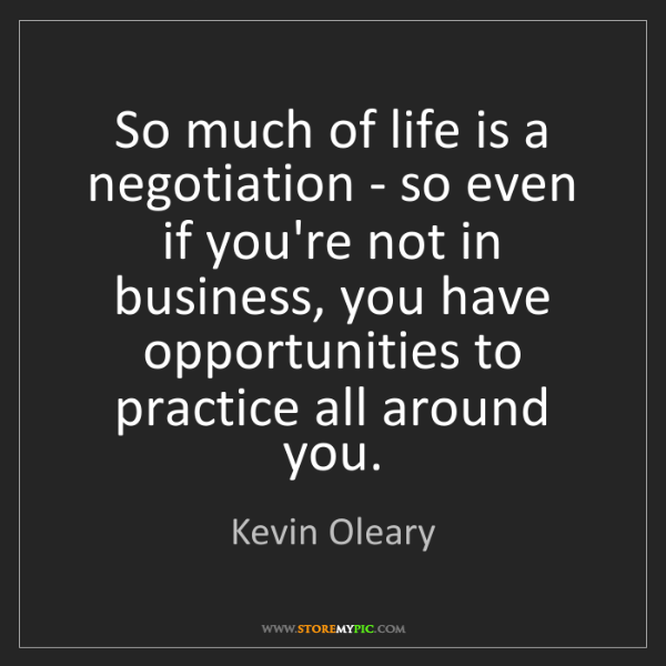 Kevin Oleary: So much of life is a negotiation - so even if you're...