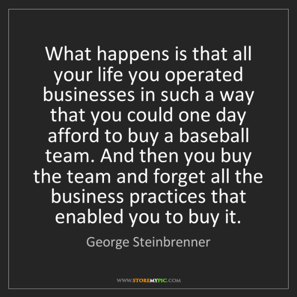 George Steinbrenner: What happens is that all your life you operated businesses...