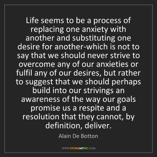 Alain De Botton: Life seems to be a process of replacing one anxiety with...