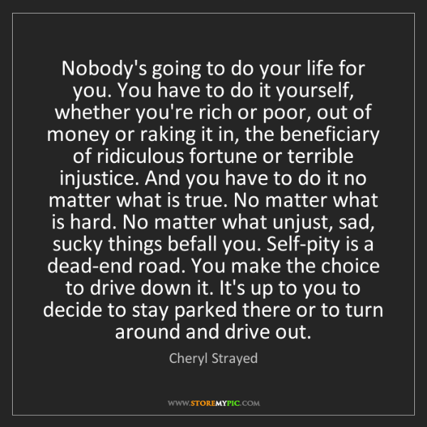 Cheryl Strayed: Nobody's going to do your life for you. You have to do...