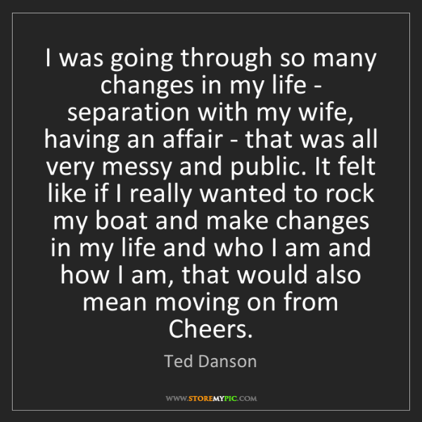 Ted Danson: I was going through so many changes in my life - separation...