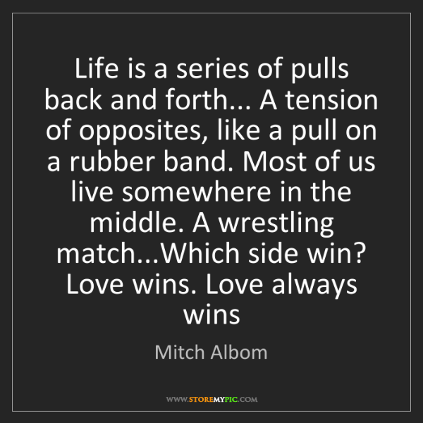 Mitch Albom: Life is a series of pulls back and forth... A tension...