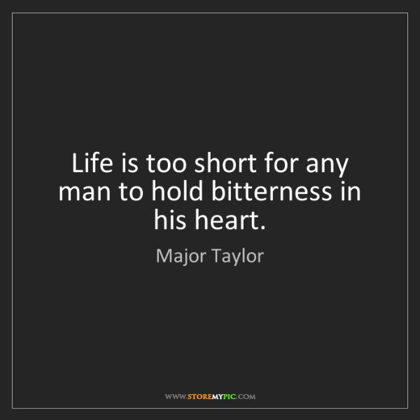 Major Taylor: Life is too short for any man to hold bitterness in his...