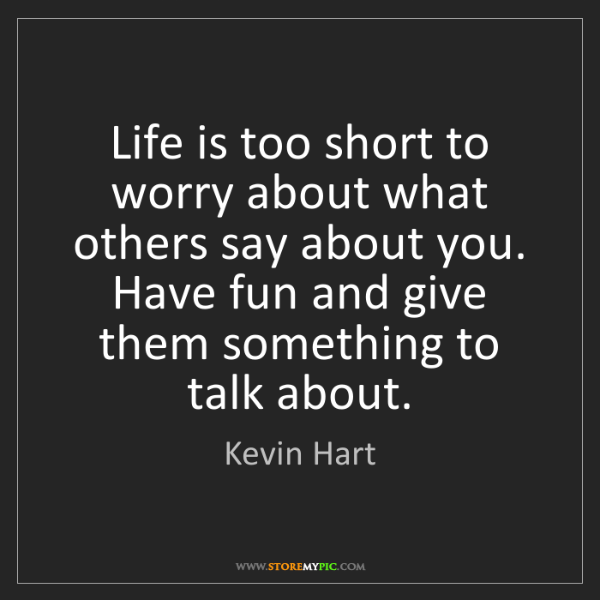 Kevin Hart: Life is too short to worry about what others say about...