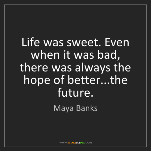 Maya Banks: Life was sweet. Even when it was bad, there was always...