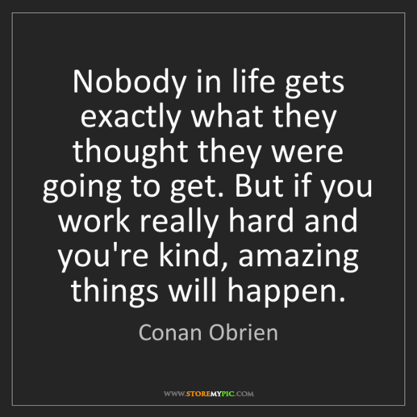 Conan Obrien: Nobody in life gets exactly what they thought they were...