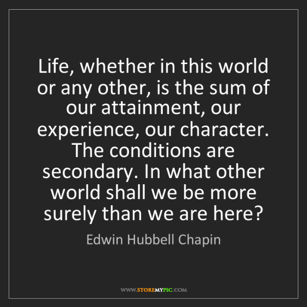 Edwin Hubbell Chapin: Life, whether in this world or any other, is the sum...