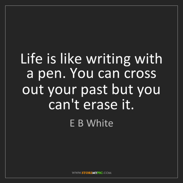 E B White: Life is like writing with a pen. You can cross out your...