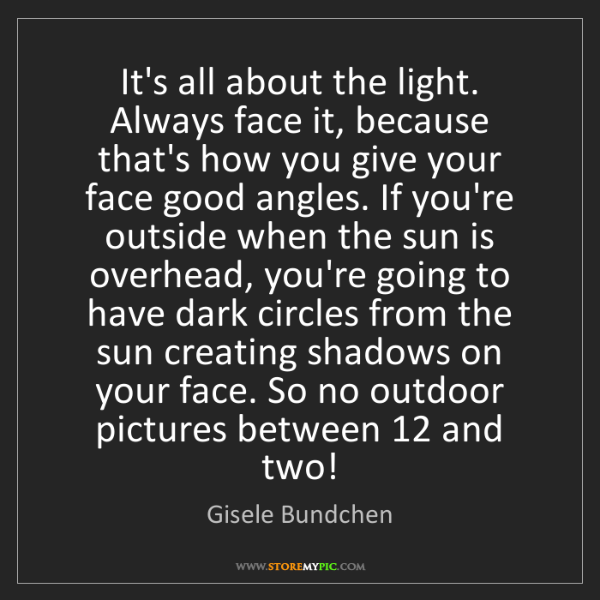 Gisele Bundchen: It's all about the light. Always face it, because that's...