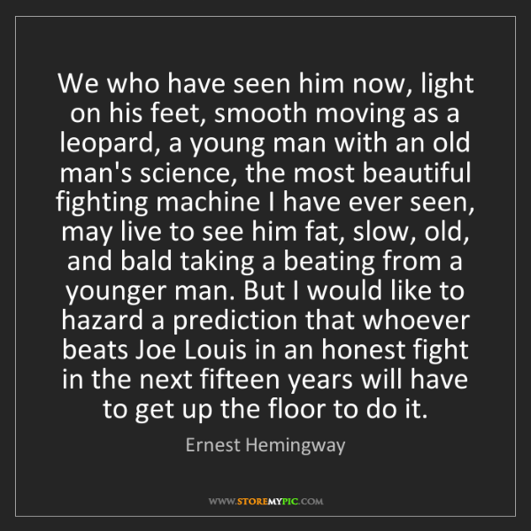 Ernest Hemingway: We who have seen him now, light on his feet, smooth moving...