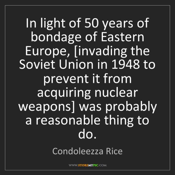 Condoleezza Rice: In light of 50 years of bondage of Eastern Europe, [invading...